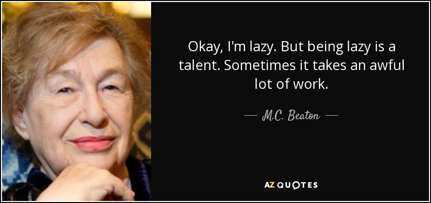 Okay, I'm lazy. But being lazy is a talent. Sometimes it takes an awful lot of work. - M.C. Beaton
