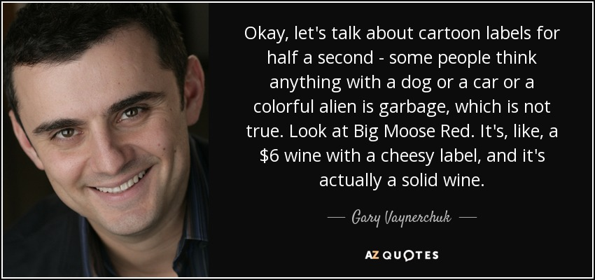 Okay, let's talk about cartoon labels for half a second - some people think anything with a dog or a car or a colorful alien is garbage, which is not true. Look at Big Moose Red. It's, like, a $6 wine with a cheesy label, and it's actually a solid wine. - Gary Vaynerchuk