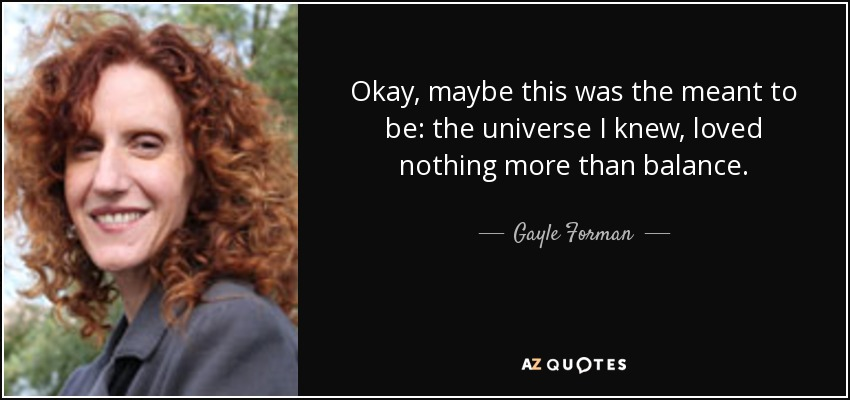 Okay, maybe this was the meant to be: the universe I knew, loved nothing more than balance. - Gayle Forman