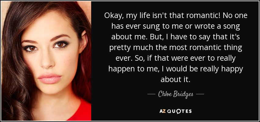 Okay, my life isn't that romantic! No one has ever sung to me or wrote a song about me. But, I have to say that it's pretty much the most romantic thing ever. So, if that were ever to really happen to me, I would be really happy about it. - Chloe Bridges