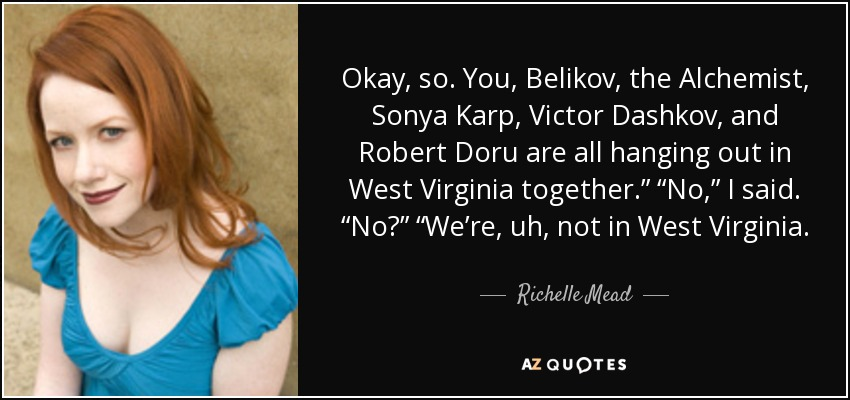 "Okay, so. You, Belikov, the Alchemist, Sonya Karp, Victor Dashkov, and Robert Doru are all hanging out in West Virginia together."" ""No,"" I said. ""No?"" ""We're, uh, not in West Virginia. - Richelle Mead"