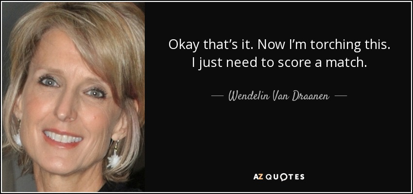 Okay that's it. Now I'm torching this. I just need to score a match. - Wendelin Van Draanen