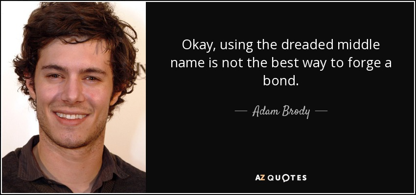 Okay, using the dreaded middle name is not the best way to forge a bond. - Adam Brody