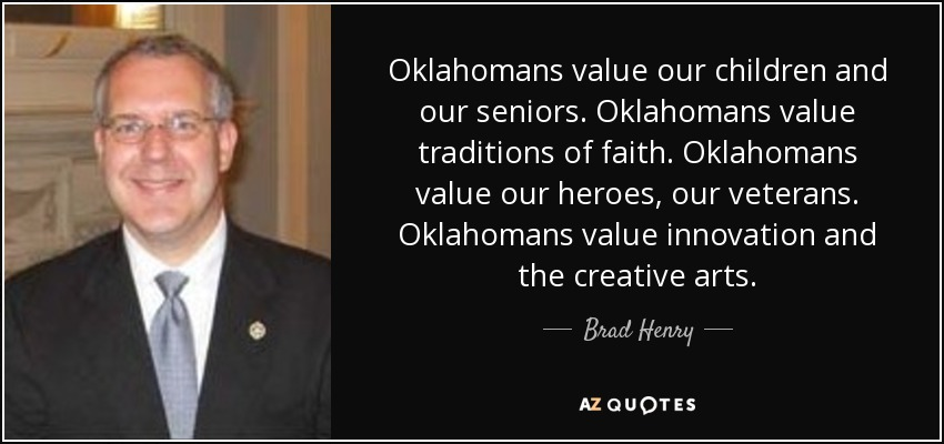 Oklahomans value our children and our seniors. Oklahomans value traditions of faith. Oklahomans value our heroes, our veterans. Oklahomans value innovation and the creative arts. - Brad Henry