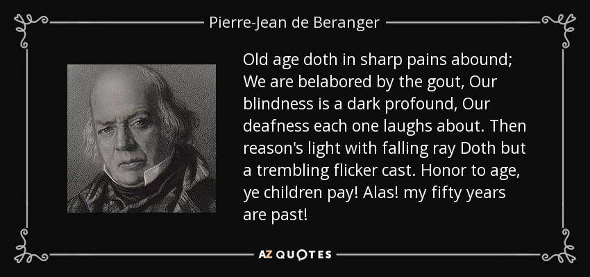 Old age doth in sharp pains abound; We are belabored by the gout, Our blindness is a dark profound, Our deafness each one laughs about. Then reason's light with falling ray Doth but a trembling flicker cast. Honor to age, ye children pay! Alas! my fifty years are past! - Pierre-Jean de Beranger