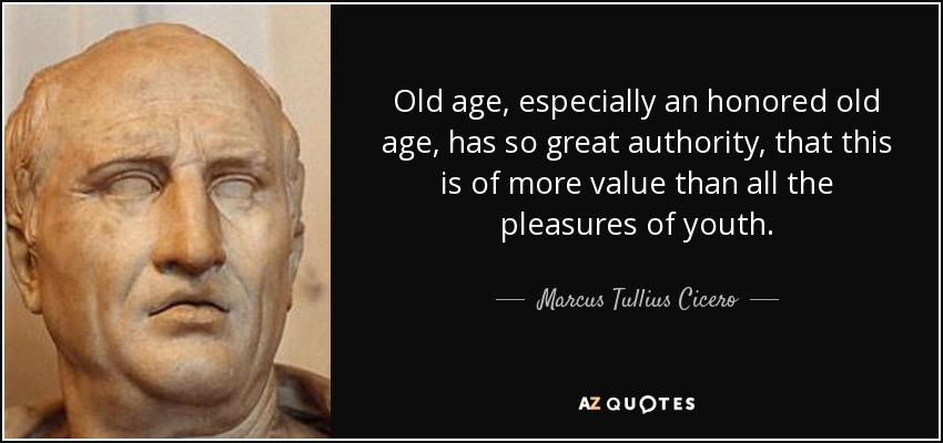 Old age, especially an honored old age, has so great authority, that this is of more value than all the pleasures of youth. - Marcus Tullius Cicero