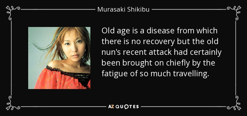Old age is a disease from which there is no recovery but the old nun's recent attack had certainly been brought on chiefly by the fatigue of so much travelling. - Murasaki Shikibu