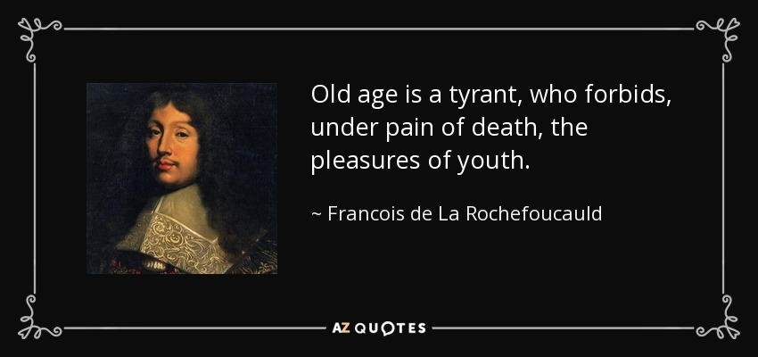 Old age is a tyrant, who forbids, under pain of death, the pleasures of youth. - Francois de La Rochefoucauld