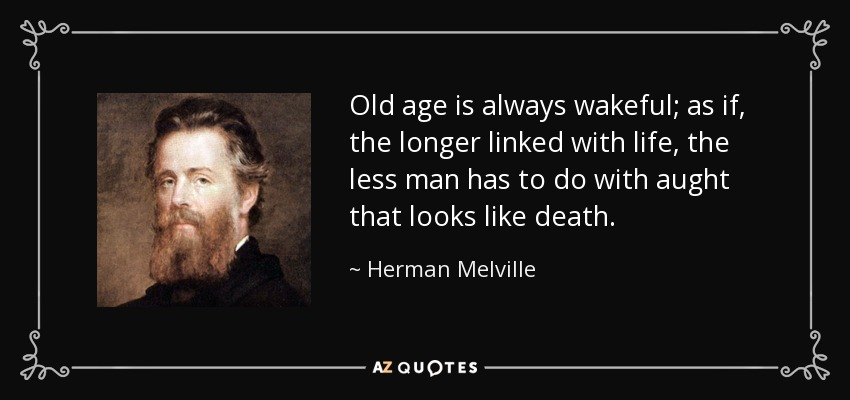 Old age is always wakeful; as if, the longer linked with life, the less man has to do with aught that looks like death. - Herman Melville