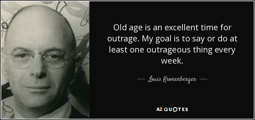 Old age is an excellent time for outrage. My goal is to say or do at least one outrageous thing every week. - Louis Kronenberger