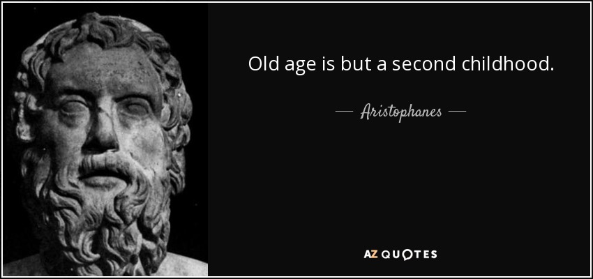 Old age is but a second childhood. - Aristophanes