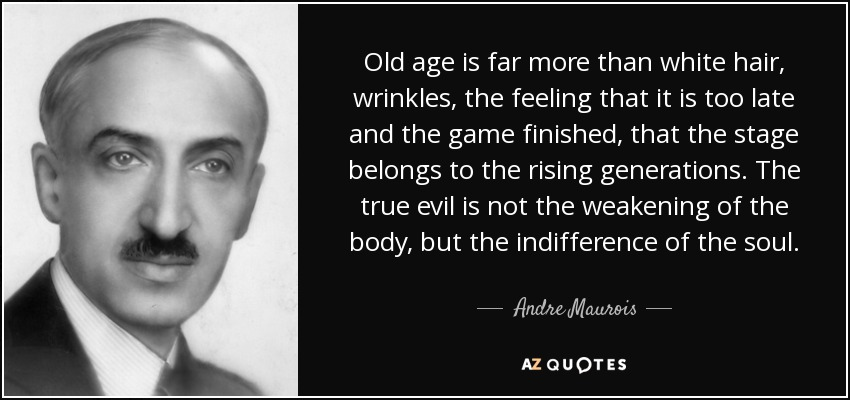 Old age is far more than white hair, wrinkles, the feeling that it is too late and the game finished, that the stage belongs to the rising generations. The true evil is not the weakening of the body, but the indifference of the soul. - Andre Maurois