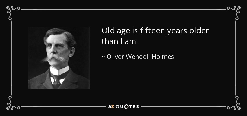 Old age is fifteen years older than I am. - Oliver Wendell Holmes, Jr.