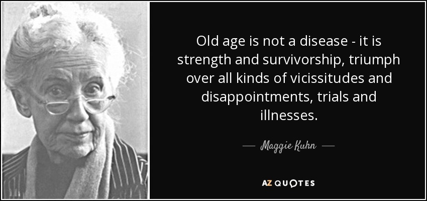 Old age is not a disease - it is strength and survivorship, triumph over all kinds of vicissitudes and disappointments, trials and illnesses. - Maggie Kuhn