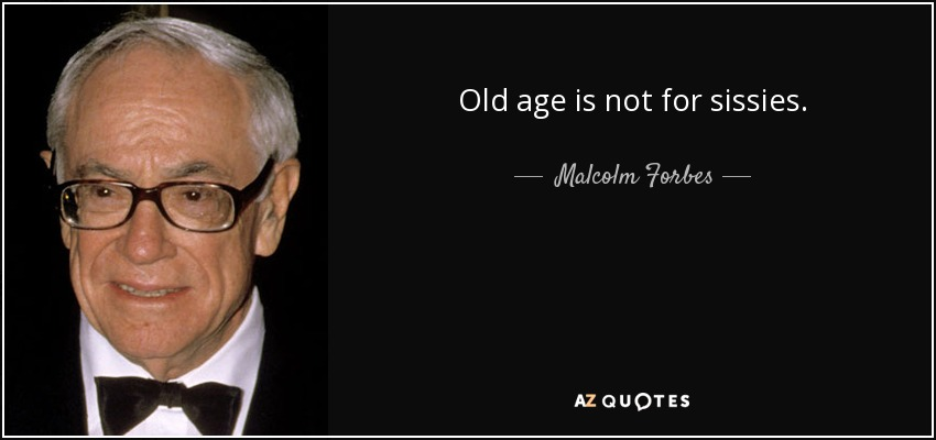 Old age is not for sissies. - Malcolm Forbes