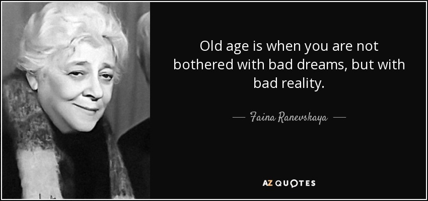 Old age is when you are not bothered with bad dreams, but with bad reality. - Faina Ranevskaya