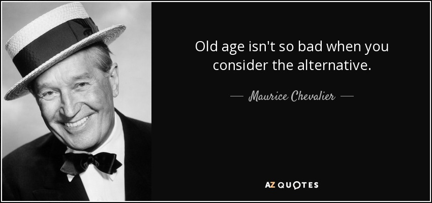 Old age isn't so bad when you consider the alternative. - Maurice Chevalier