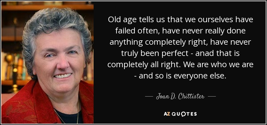 Old age tells us that we ourselves have failed often, have never really done anything completely right, have never truly been perfect - anad that is completely all right. We are who we are - and so is everyone else. - Joan D. Chittister