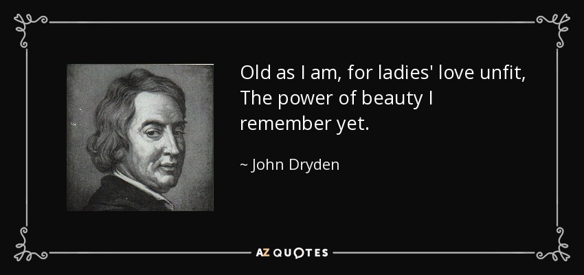Old as I am, for ladies' love unfit, The power of beauty I remember yet. - John Dryden