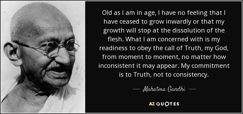 Old as I am in age, I have no feeling that I have ceased to grow inwardly or that my growth will stop at the dissolution of the flesh. What I am concerned with is my readiness to obey the call of Truth, my God, from moment to moment, no matter how inconsistent it may appear. My commitment is to Truth, not to consistency. - Mahatma Gandhi