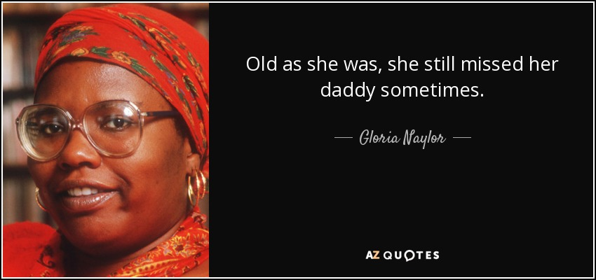 Old as she was, she still missed her daddy sometimes. - Gloria Naylor