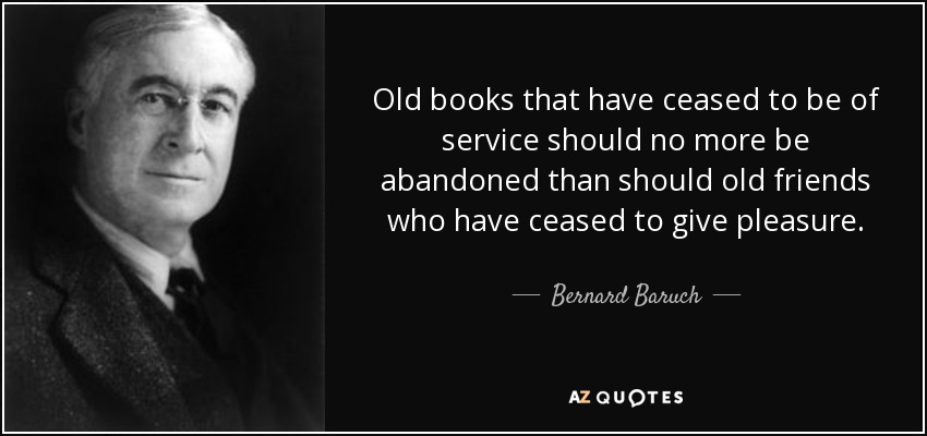 Old books that have ceased to be of service should no more be abandoned than should old friends who have ceased to give pleasure. - Bernard Baruch