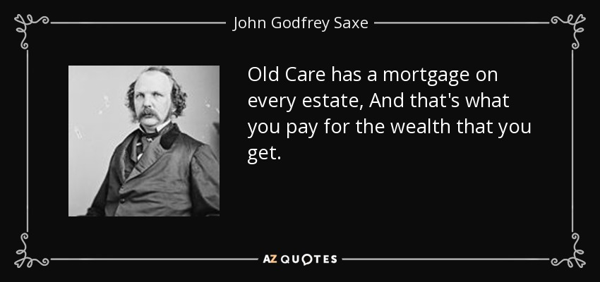 Old Care has a mortgage on every estate, And that's what you pay for the wealth that you get. - John Godfrey Saxe