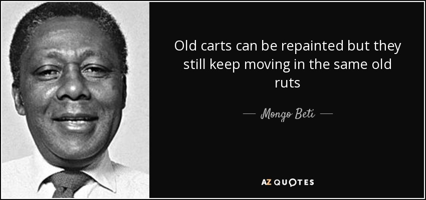 Old carts can be repainted but they still keep moving in the same old ruts - Mongo Beti