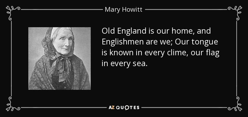 Old England is our home, and Englishmen are we; Our tongue is known in every clime, our flag in every sea. - Mary Howitt