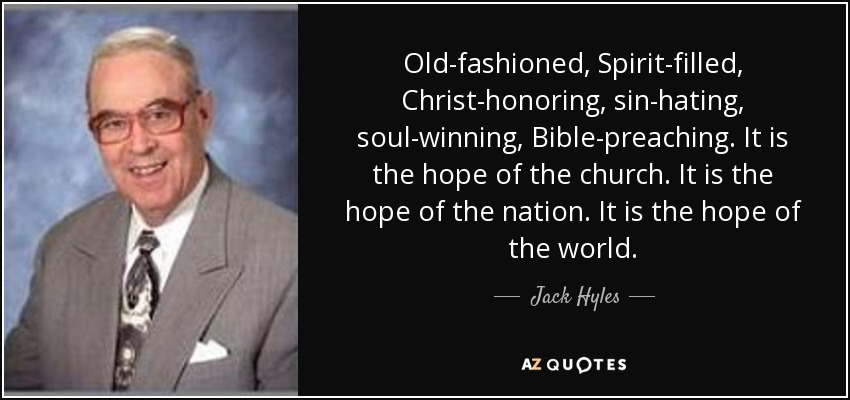 Old-fashioned, Spirit-filled, Christ-honoring, sin-hating, soul-winning, Bible-preaching. It is the hope of the church. It is the hope of the nation. It is the hope of the world. - Jack Hyles