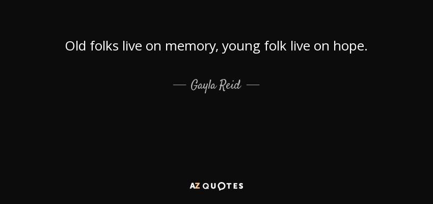 Old folks live on memory, young folk live on hope. - Gayla Reid