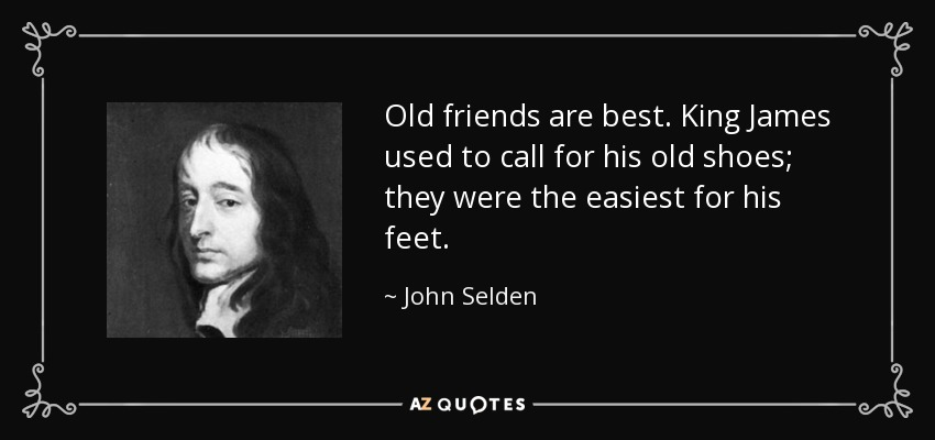 Old friends are best. King James used to call for his old shoes; they were the easiest for his feet. - John Selden