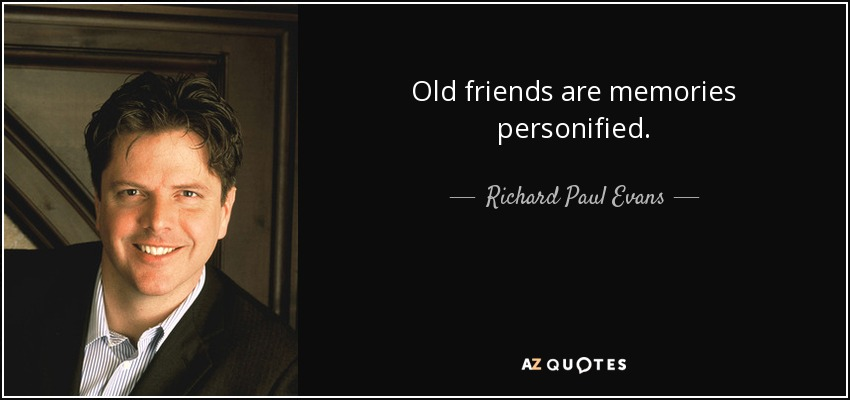Old Friends Are Memories Personified.   Richard Paul Evans