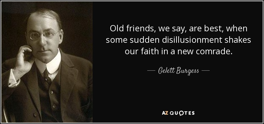 Old friends, we say, are best, when some sudden disillusionment shakes our faith in a new comrade. - Gelett Burgess