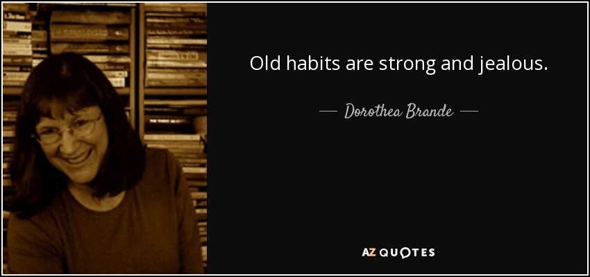 Old habits are strong and jealous. - Dorothea Brande
