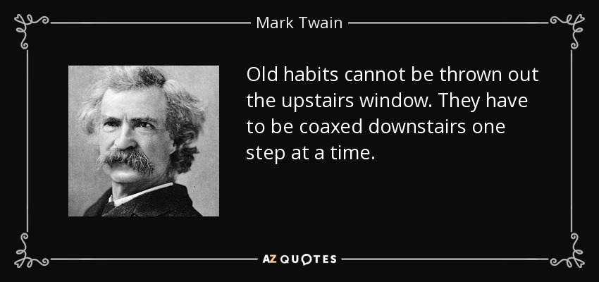 Old habits cannot be thrown out the upstairs window. They have to be coaxed downstairs one step at a time. - Mark Twain