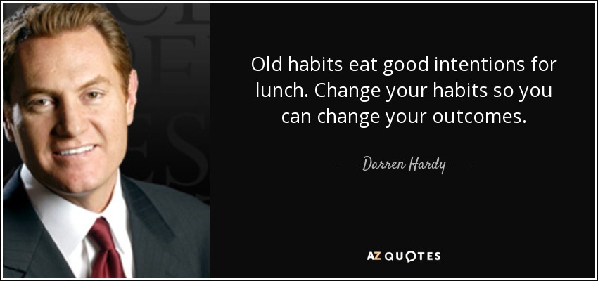 Old habits eat good intentions for lunch. Change your habits so you can change your outcomes. - Darren Hardy