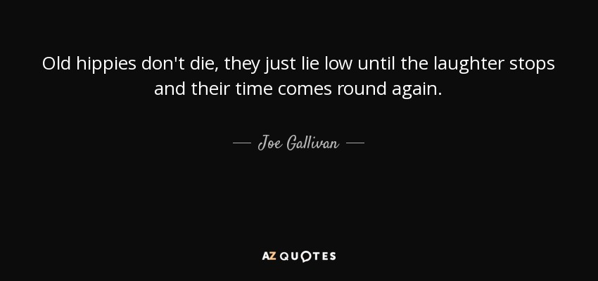 Old hippies don't die, they just lie low until the laughter stops and their time comes round again. - Joe Gallivan