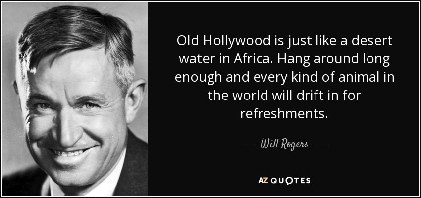 Old Hollywood is just like a desert water in Africa. Hang around long enough and every kind of animal in the world will drift in for refreshments. - Will Rogers