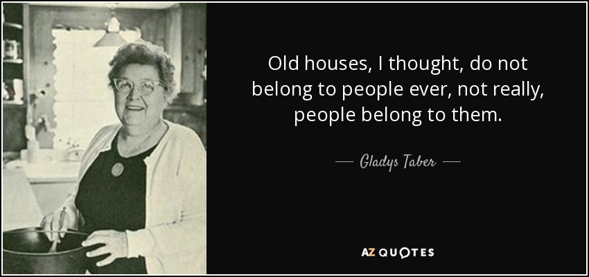 Quotes About Houses Unique Gladys Taber Quote Old Houses I Thought Do Not Belong To People