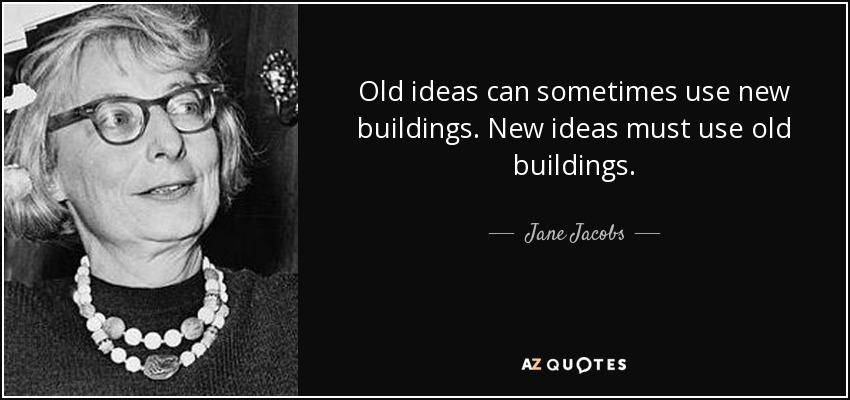 Old ideas can sometimes use new buildings. New ideas must use old buildings. - Jane Jacobs