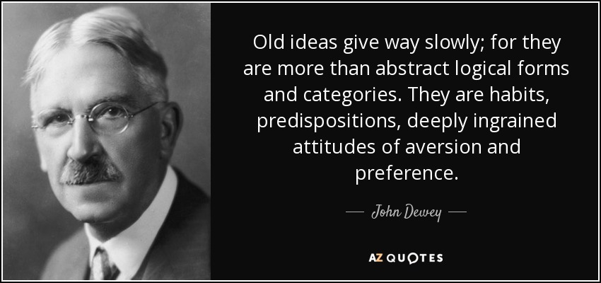 Old ideas give way slowly; for they are more than abstract logical forms and categories. They are habits, predispositions, deeply ingrained attitudes of aversion and preference. - John Dewey