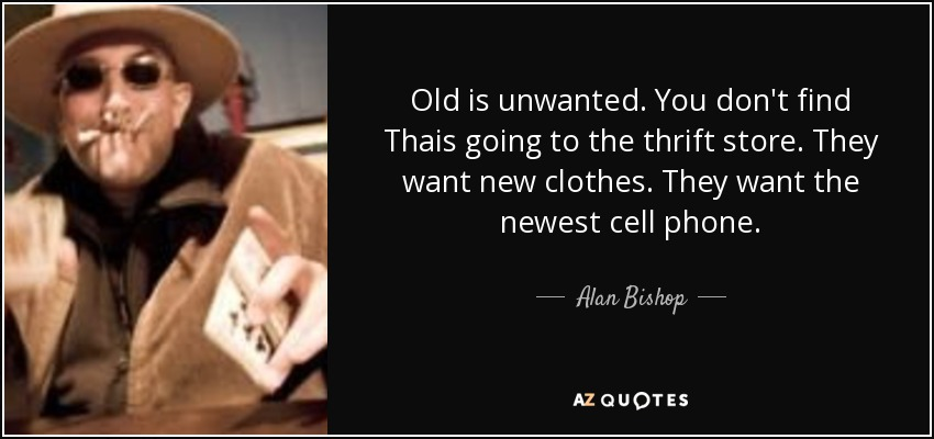 Old is unwanted. You don't find Thais going to the thrift store. They want new clothes. They want the newest cell phone. - Alan Bishop