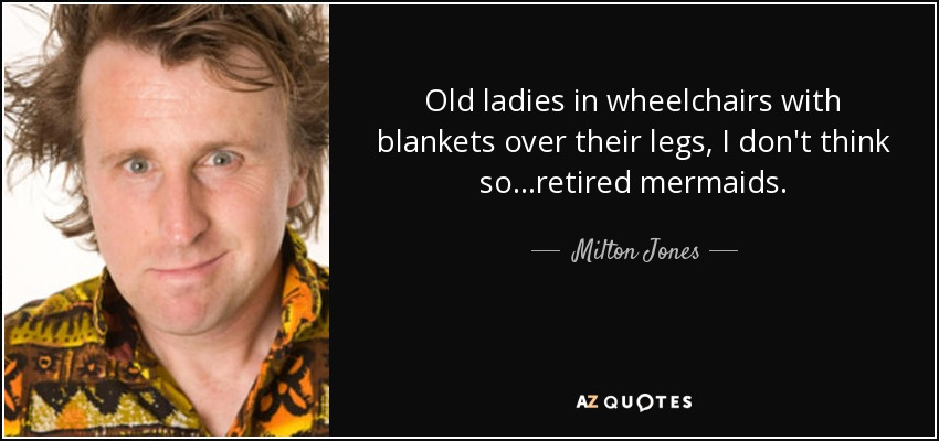 Old ladies in wheelchairs with blankets over their legs, I don't think so...retired mermaids. - Milton Jones