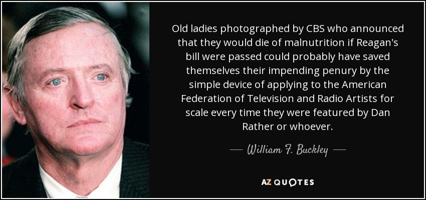 Old ladies photographed by CBS who announced that they would die of malnutrition if Reagan's bill were passed could probably have saved themselves their impending penury by the simple device of applying to the American Federation of Television and Radio Artists for scale every time they were featured by Dan Rather or whoever. - William F. Buckley, Jr.