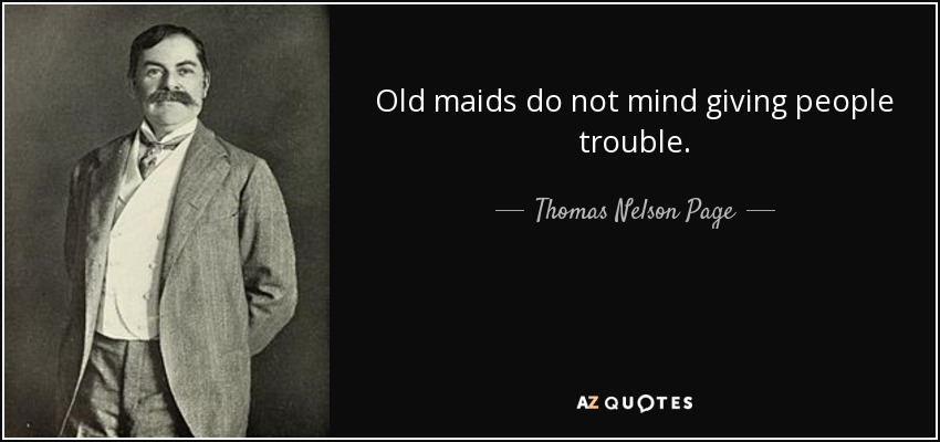 Old maids do not mind giving people trouble. - Thomas Nelson Page