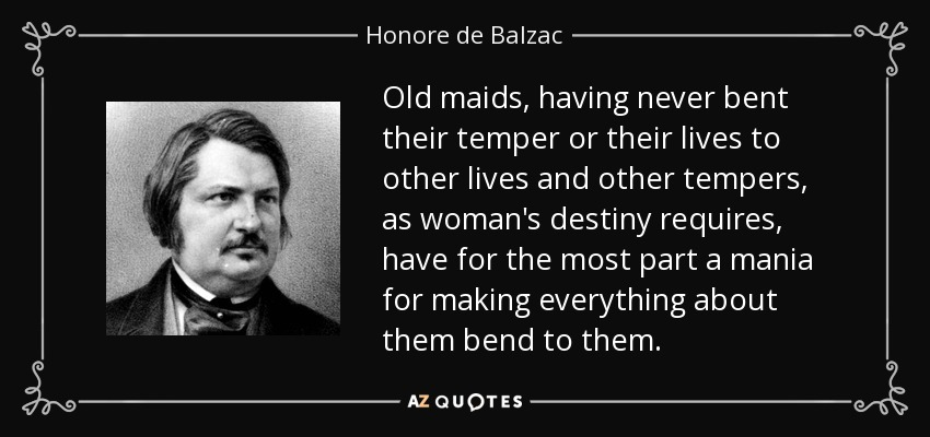 Old maids, having never bent their temper or their lives to other lives and other tempers, as woman's destiny requires, have for the most part a mania for making everything about them bend to them. - Honore de Balzac