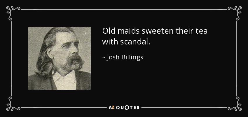 Old maids sweeten their tea with scandal. - Josh Billings