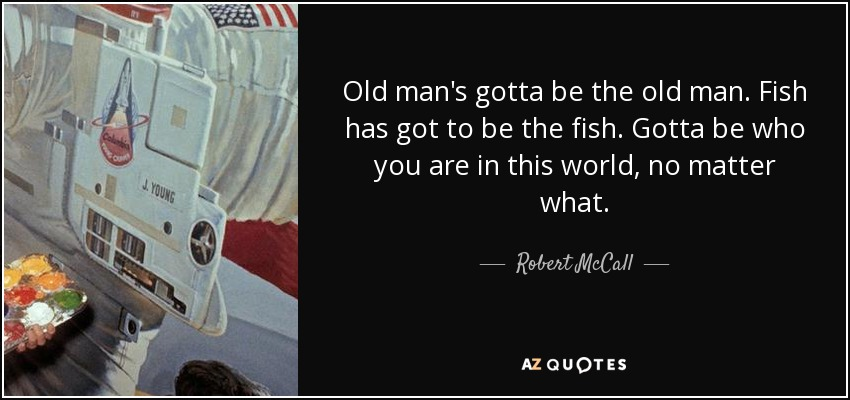 Old man's gotta be the old man. Fish has got to be the fish. Gotta be who you are in this world, no matter what. - Robert McCall