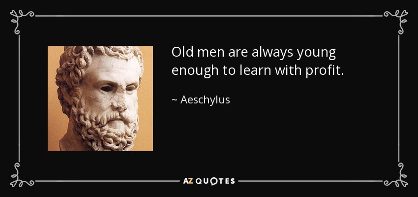 Old men are always young enough to learn with profit. - Aeschylus